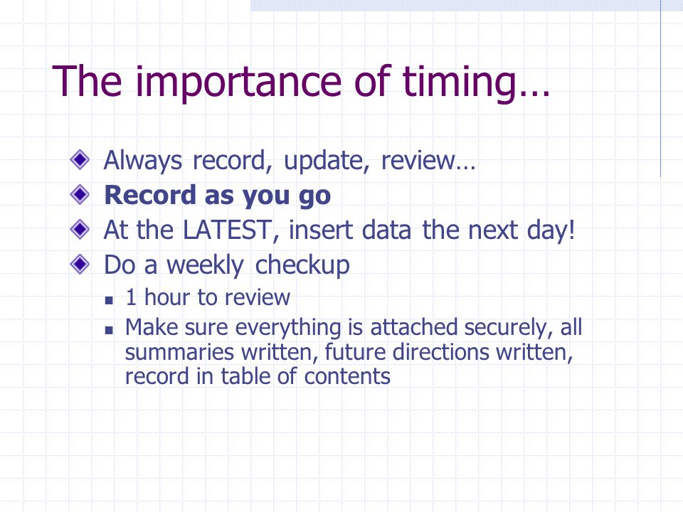 The importance of timing… Always record, update, review… Record as you go At the LATEST, insert data the next day! Do a weekly checkup 1 hour to revie