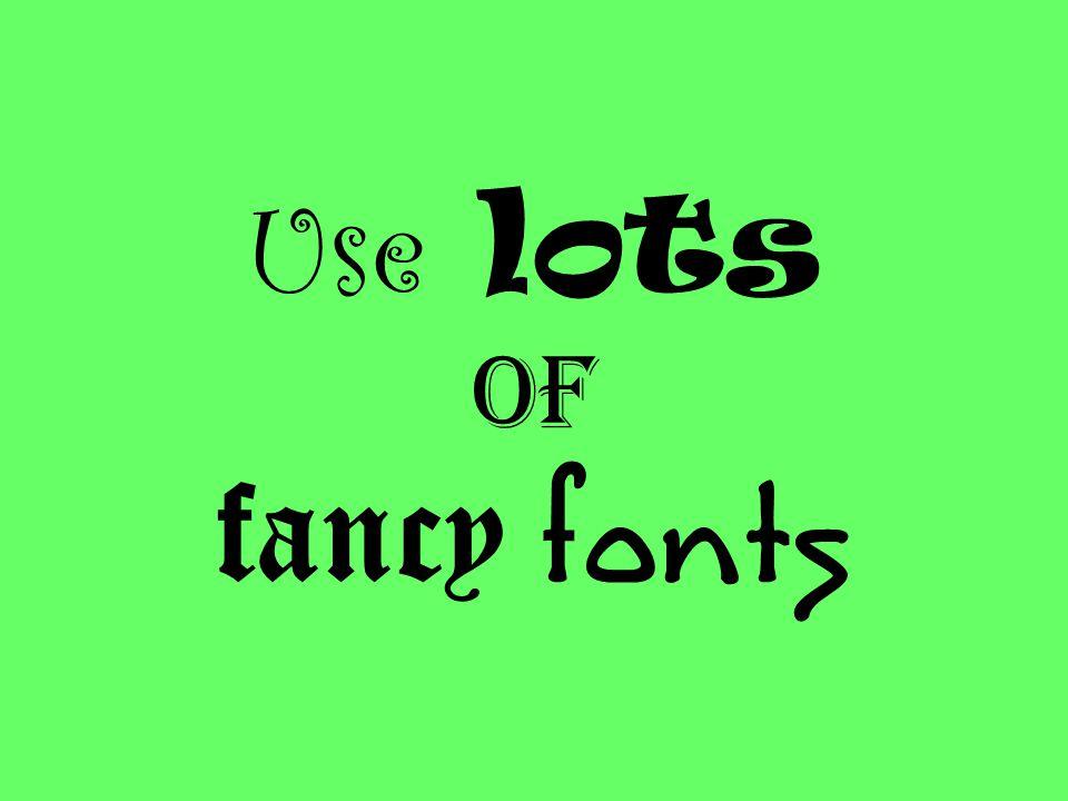 Use lots of fancy fonts