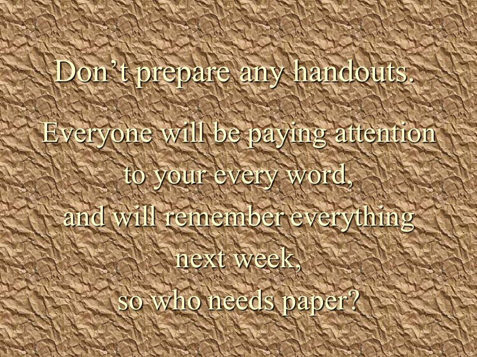 Don't prepare any handouts.