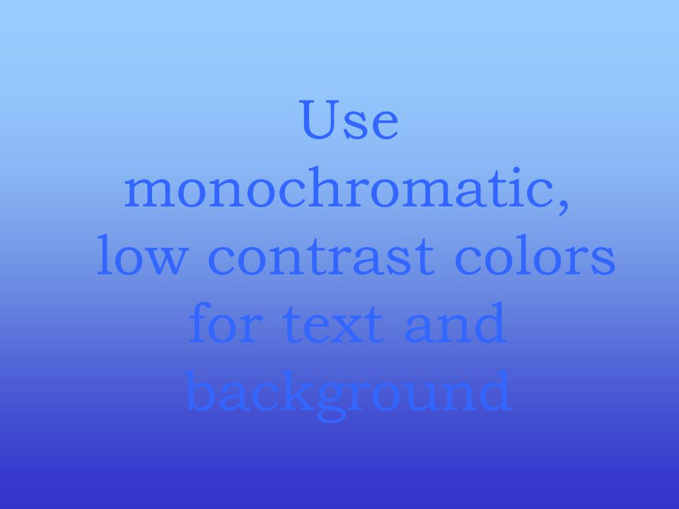 Use monochromatic, low contrast colors for text and background