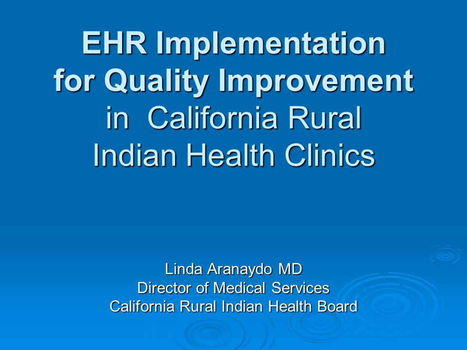 EHR Implementation for Quality Improvement in California Rural Indian Health Clinics Linda Aranaydo MD Director of Medical Services California Rural Indian Health Board