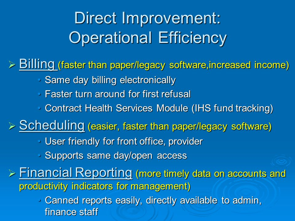Direct Improvement: Operational Efficiency  Billing (faster than paper/legacy software,increased income) Same day billing electronicallySame day billing electronically Faster turn around for first refusalFaster turn around for first refusal Contract Health Services Module (IHS fund tracking)Contract Health Services Module (IHS fund tracking)  Scheduling (easier, faster than paper/legacy software) User friendly for front office, providerUser friendly for front office, provider Supports same day/open accessSupports same day/open access  Financial Reporting (more timely data on accounts and productivity indicators for management) Canned reports easily, directly available to admin, finance staffCanned reports easily, directly available to admin, finance staff