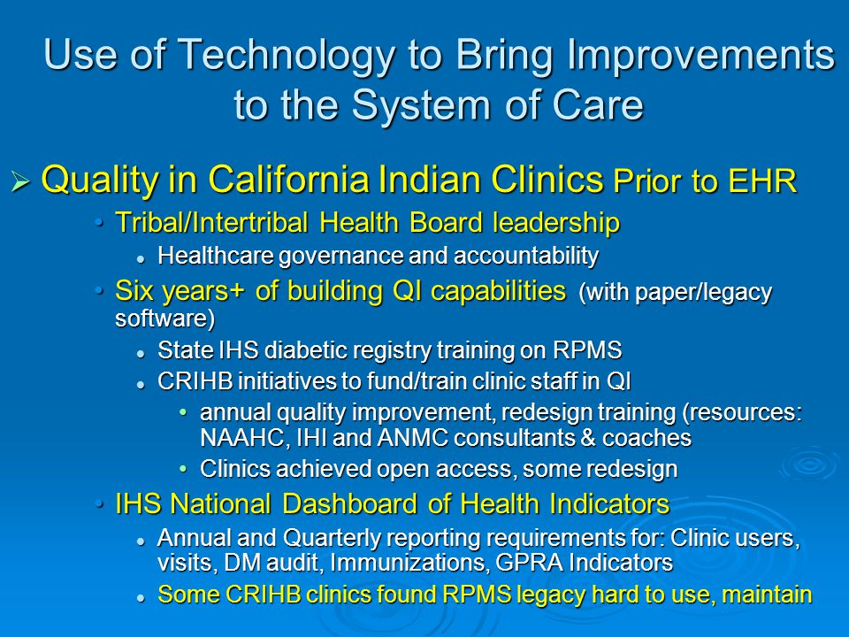 Use of Technology to Bring Improvements to the System of Care  Quality in California Indian Clinics Prior to EHR Tribal/Intertribal Health Board leadershipTribal/Intertribal Health Board leadership Healthcare governance and accountability Healthcare governance and accountability Six years+ of building QI capabilities (with paper/legacy software)Six years+ of building QI capabilities (with paper/legacy software) State IHS diabetic registry training on RPMS State IHS diabetic registry training on RPMS CRIHB initiatives to fund/train clinic staff in QI CRIHB initiatives to fund/train clinic staff in QI annual quality improvement, redesign training (resources: NAAHC, IHI and ANMC consultants & coachesannual quality improvement, redesign training (resources: NAAHC, IHI and ANMC consultants & coaches Clinics achieved open access, some redesignClinics achieved open access, some redesign IHS National Dashboard of Health IndicatorsIHS National Dashboard of Health Indicators Annual and Quarterly reporting requirements for: Clinic users, visits, DM audit, Immunizations, GPRA Indicators Annual and Quarterly reporting requirements for: Clinic users, visits, DM audit, Immunizations, GPRA Indicators Some CRIHB clinics found RPMS legacy hard to use, maintain Some CRIHB clinics found RPMS legacy hard to use, maintain