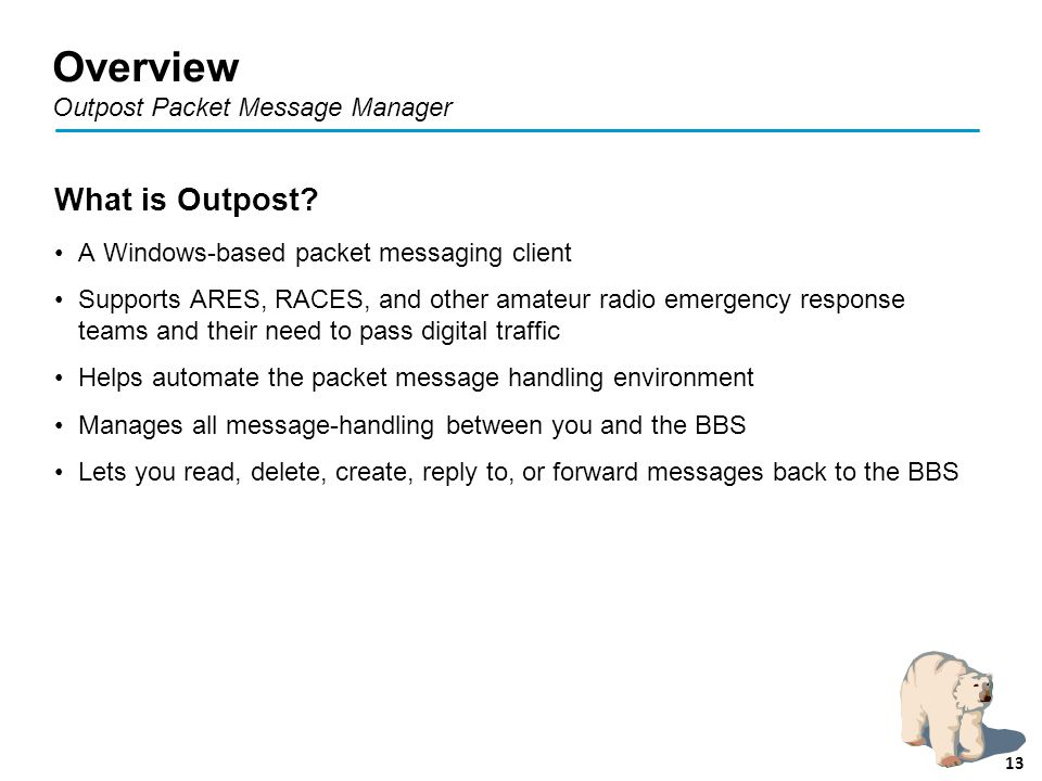 Overview Outpost Packet Message Manager What is Outpost? A Windows-based packet messaging client Supports ARES, RACES, and other amateur radio emergen