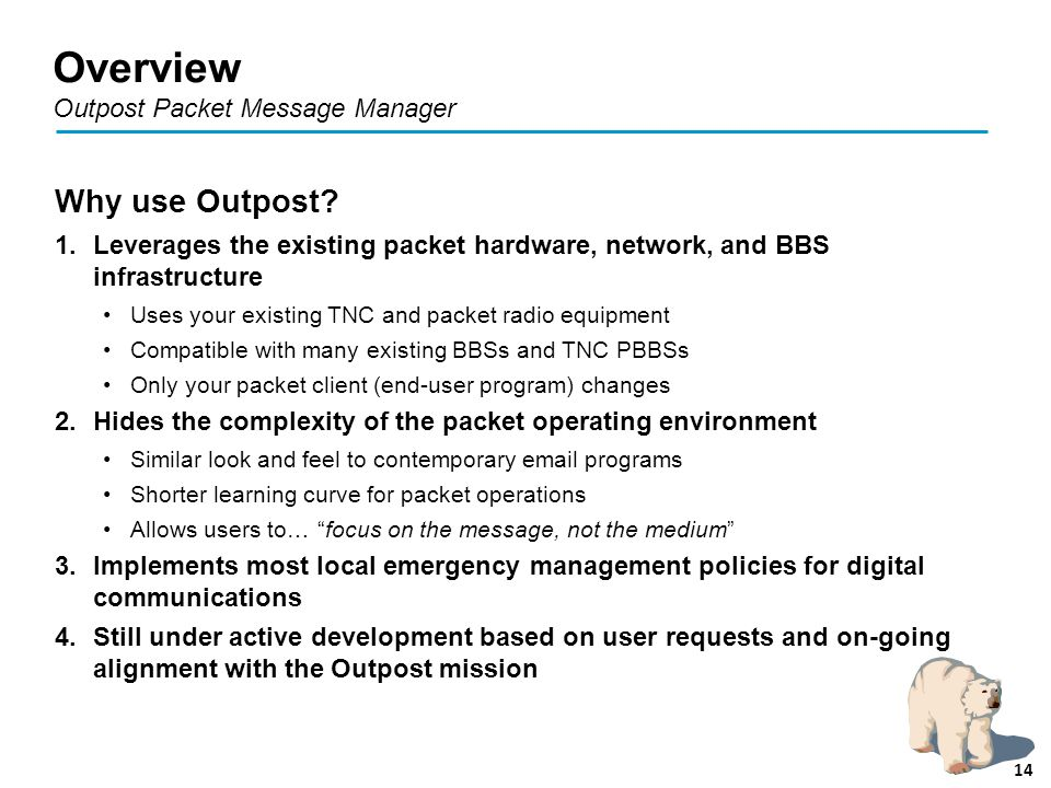Overview Outpost Packet Message Manager Why use Outpost? 1.Leverages the existing packet hardware, network, and BBS infrastructure Uses your existing