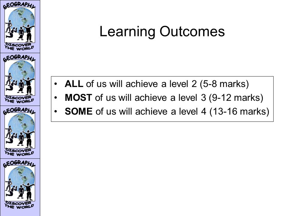 Learning Outcomes ALL of us will achieve a level 2 (5-8 marks) MOST of us will achieve a level 3 (9-12 marks) SOME of us will achieve a level 4 (13-16 marks)