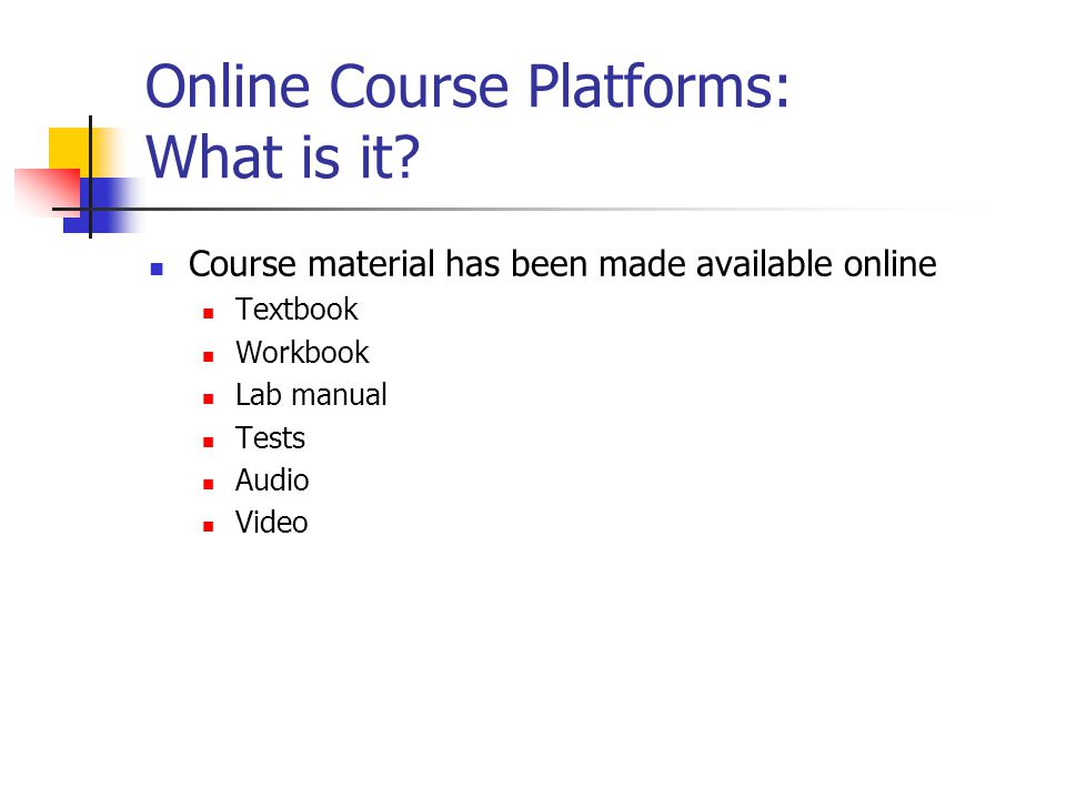 Online Course Platforms: What is it? Course material has been made available online Textbook Workbook Lab manual Tests Audio Video