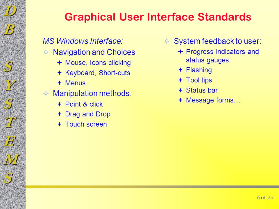 DBSYSTEMS 6 of 23 Graphical User Interface Standards MS Windows Interface:  Navigation and Choices  Mouse, Icons clicking  Keyboard, Short-cuts  Menus  Manipulation methods:  Point & click  Drag and Drop  Touch screen  System feedback to user:  Progress indicators and status gauges  Flashing  Tool tips  Status bar  Message forms…