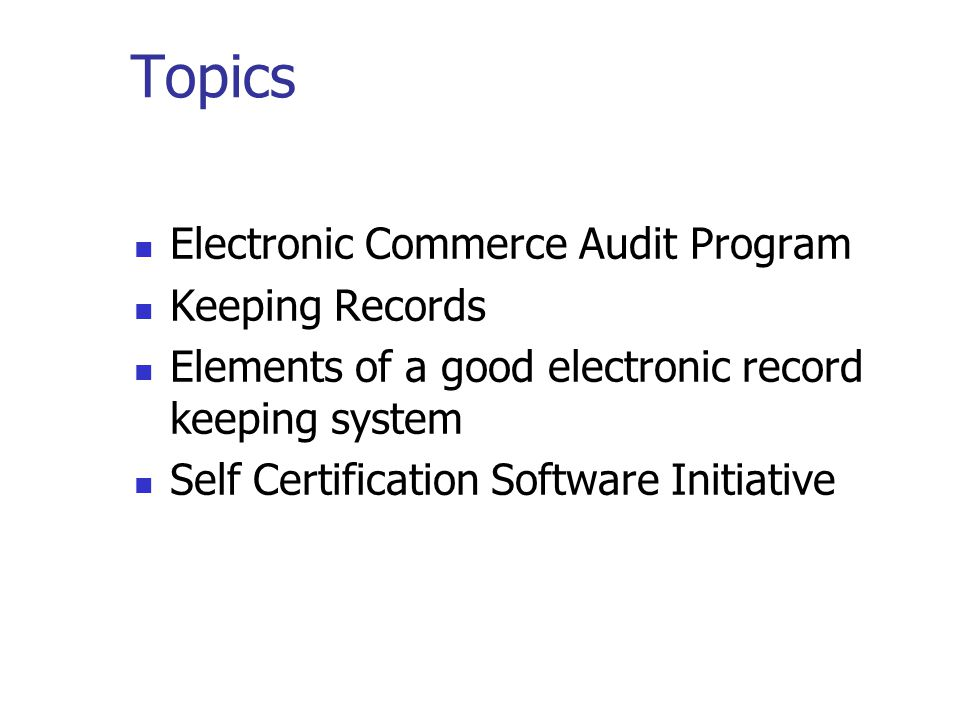 Topics Electronic Commerce Audit Program Keeping Records Elements of a good electronic record keeping system Self Certification Software Initiative