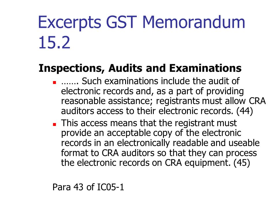 Excerpts GST Memorandum 15.2 Commercial and/or Customized Software A person who uses commercial and/or customized software to keep books and records electronically is not relieved of the responsibility to keep adequate electronic records because of deficiencies in the software.