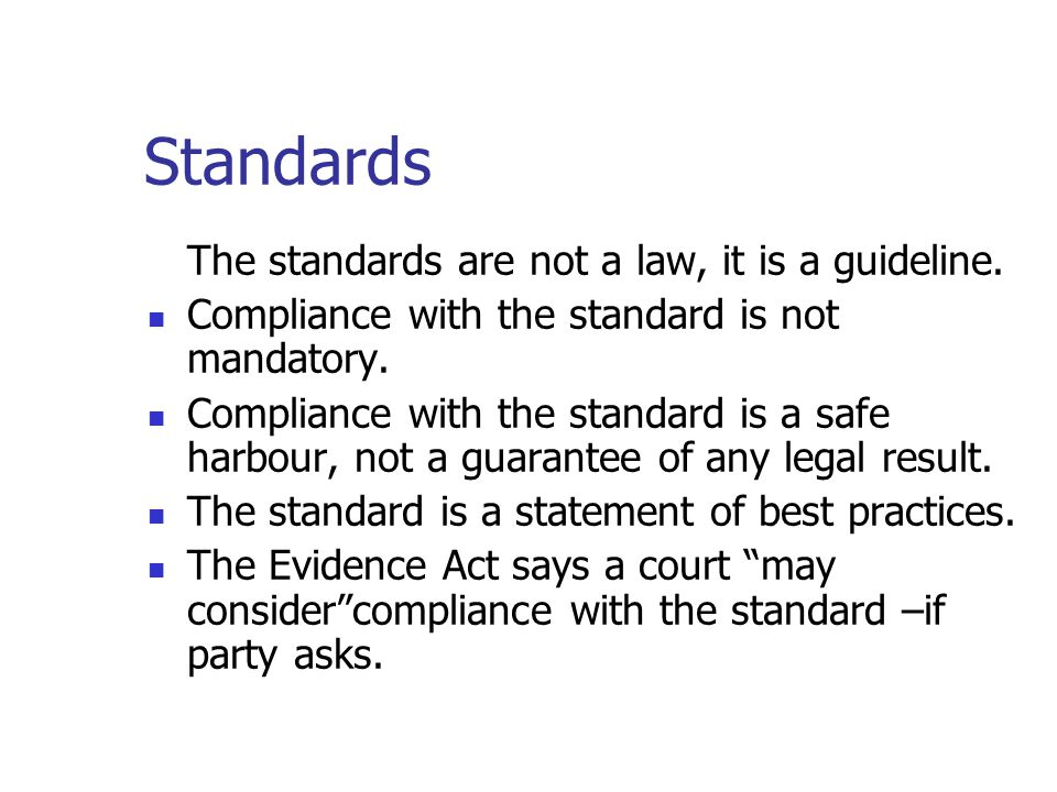 Canada Evidence Act The following Standards Rule was added to the Canada Evidence Act and to most provincial and territorial Evidence Acts: Standards may be considered...for the purpose of determining under any rule of law whether an electronic document is admissible, evidence may be presented [in any legal proceeding] in respect of any standard, procedure, usage or practice concerning the manner in which electronic documents are to be recorded or stored having regard to the type of business, enterprise or endeavour that used, recorded or stored the electronic document and the nature and purpose of the electronic document.