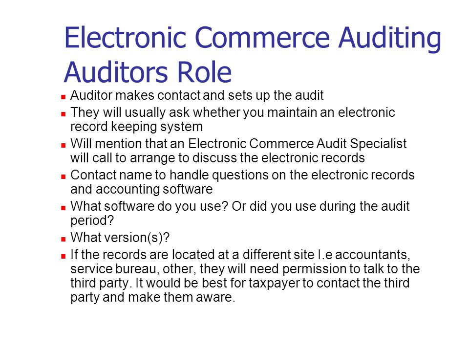 Electronic Commerce Auditing What happens when an auditor contacts you to set up an audit of your business, or, What happens when your client calls and says that he/she is going to be audited and the CRA want the electronic records.