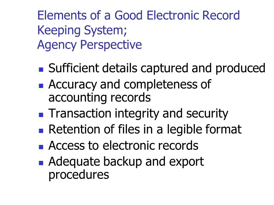 Elements of a Good Electronic Record Keeping System Good business practices Good records will keep you informed about the past and present financial p