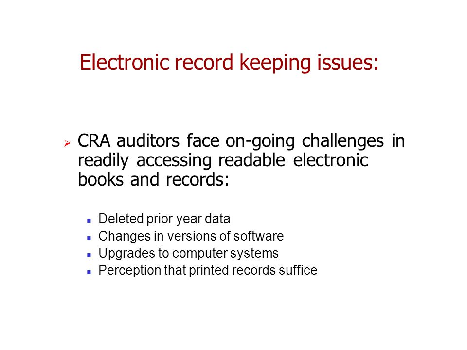  CRA auditors face on-going challenges in readily accessing readable electronic books and records: Deleted prior year data Changes in versions of software Upgrades to computer systems Perception that printed records suffice Electronic record keeping issues: