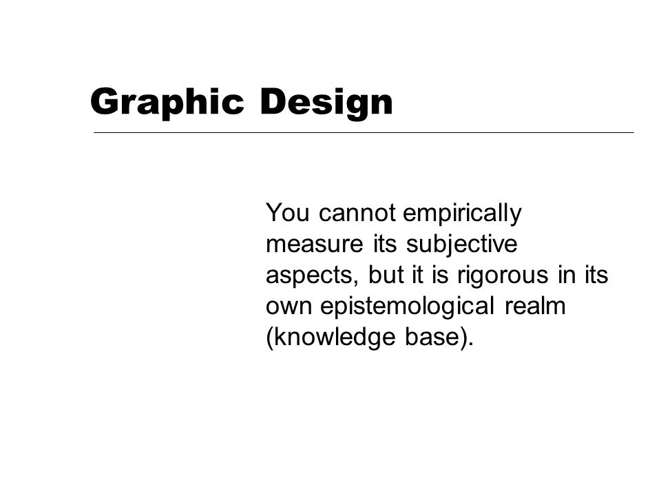 Graphic Design You cannot empirically measure its subjective aspects, but it is rigorous in its own epistemological realm (knowledge base).