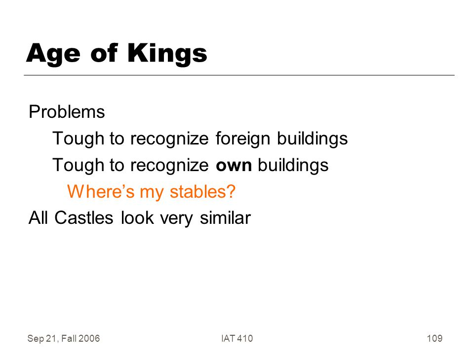 Sep 21, Fall 2006IAT 410109 Age of Kings Problems Tough to recognize foreign buildings Tough to recognize own buildings Where's my stables.