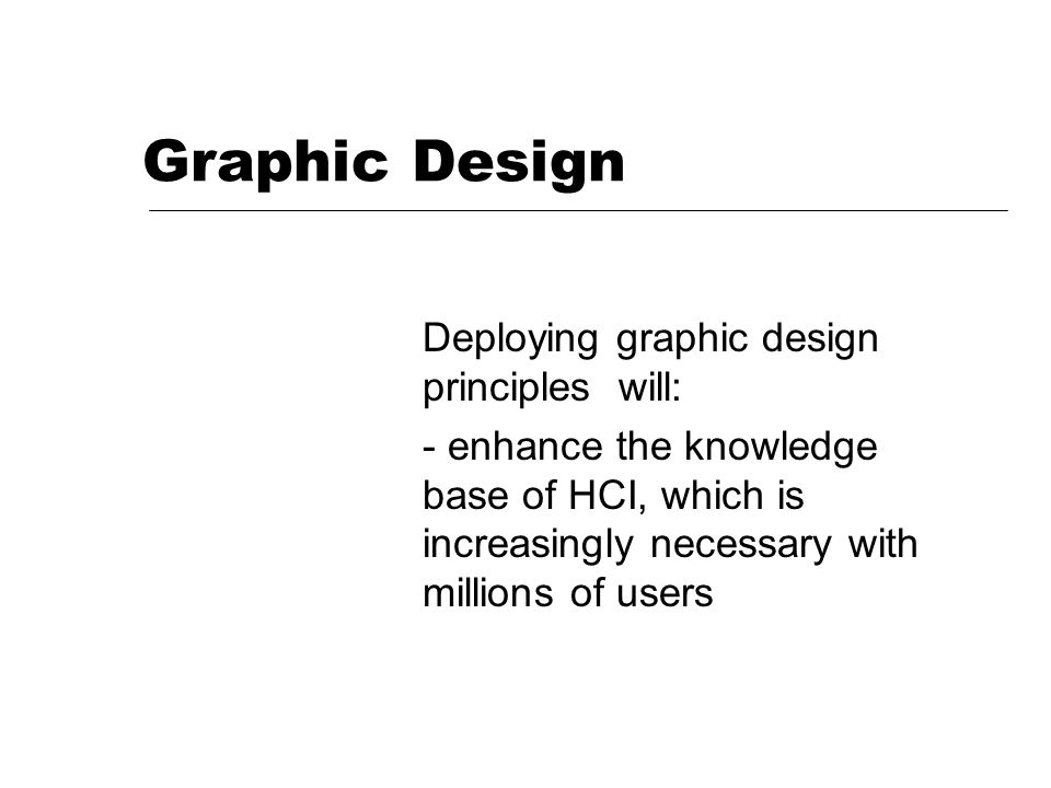Graphic Design Deploying graphic design principles will: - enhance the knowledge base of HCI, which is increasingly necessary with millions of users