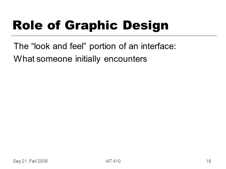 Sep 21, Fall 2006IAT 41016 Role of Graphic Design The look and feel portion of an interface: What someone initially encounters