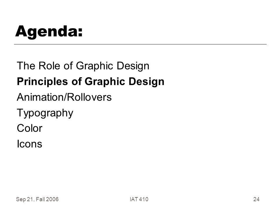 Sep 21, Fall 2006IAT 41024 Agenda: The Role of Graphic Design Principles of Graphic Design Animation/Rollovers Typography Color Icons