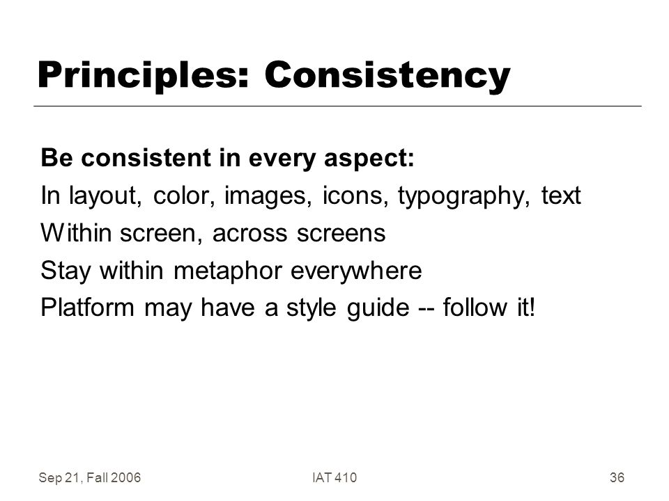 Sep 21, Fall 2006IAT 41036 Principles: Consistency Be consistent in every aspect: In layout, color, images, icons, typography, text Within screen, across screens Stay within metaphor everywhere Platform may have a style guide -- follow it!