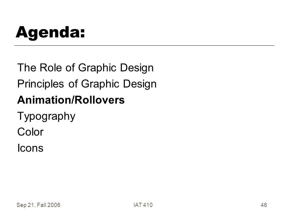 Sep 21, Fall 2006IAT 41046 Agenda: The Role of Graphic Design Principles of Graphic Design Animation/Rollovers Typography Color Icons