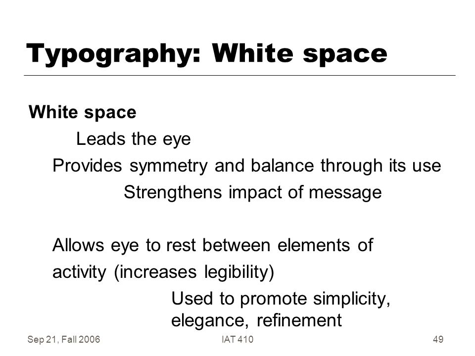 Sep 21, Fall 2006IAT 41049 Typography: White space White space Leads the eye Provides symmetry and balance through its use Strengthens impact of message Allows eye to rest between elements of activity (increases legibility) Used to promote simplicity, elegance, refinement