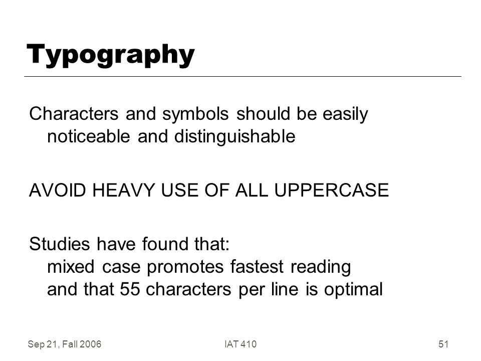 Sep 21, Fall 2006IAT 41051 Typography Characters and symbols should be easily noticeable and distinguishable AVOID HEAVY USE OF ALL UPPERCASE Studies have found that: mixed case promotes fastest reading and that 55 characters per line is optimal