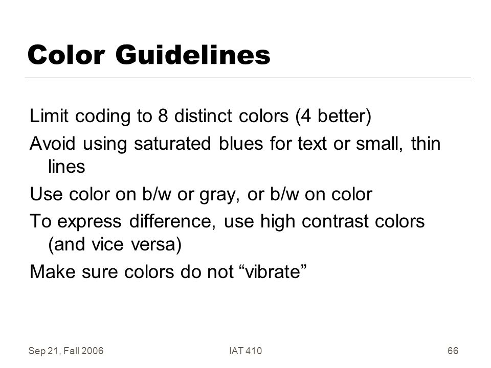 Sep 21, Fall 2006IAT 41066 Color Guidelines Limit coding to 8 distinct colors (4 better) Avoid using saturated blues for text or small, thin lines Use color on b/w or gray, or b/w on color To express difference, use high contrast colors (and vice versa) Make sure colors do not vibrate