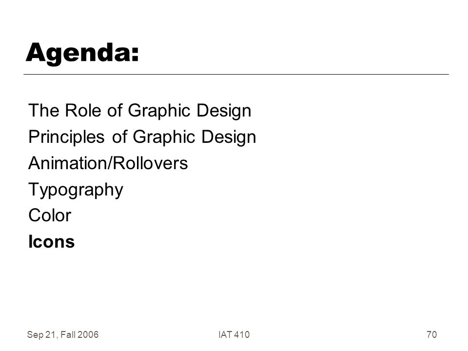Sep 21, Fall 2006IAT 41070 Agenda: The Role of Graphic Design Principles of Graphic Design Animation/Rollovers Typography Color Icons