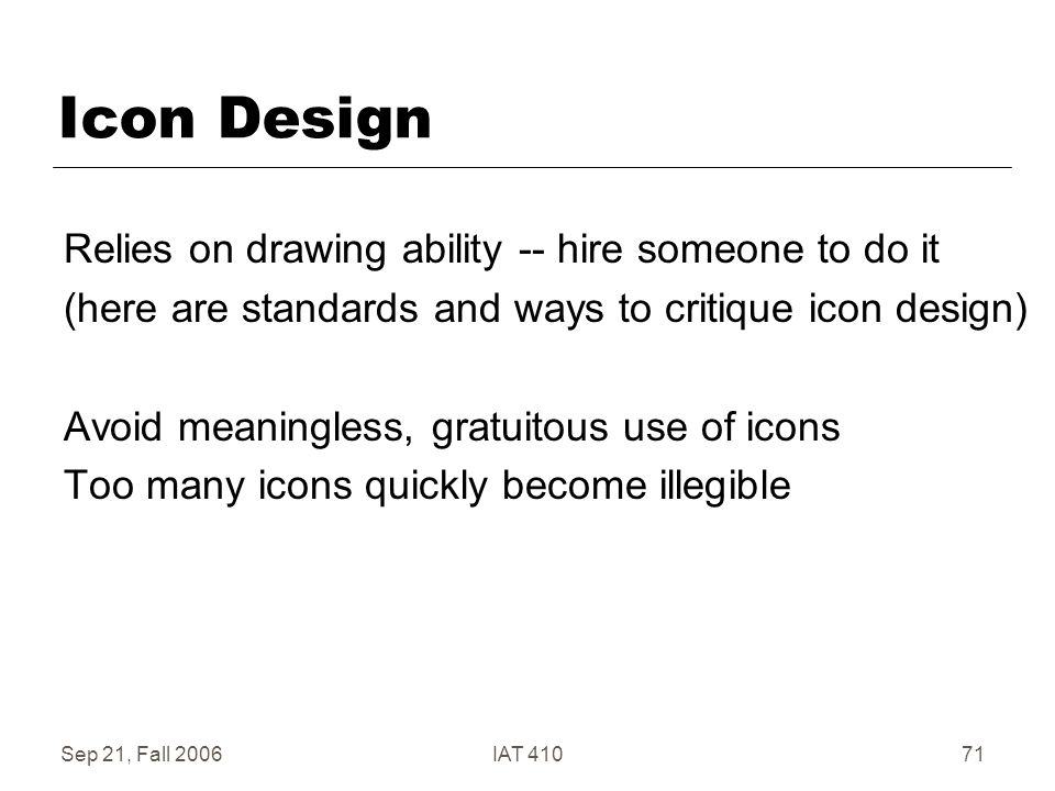 Sep 21, Fall 2006IAT 41071 Icon Design Relies on drawing ability -- hire someone to do it (here are standards and ways to critique icon design) Avoid meaningless, gratuitous use of icons Too many icons quickly become illegible