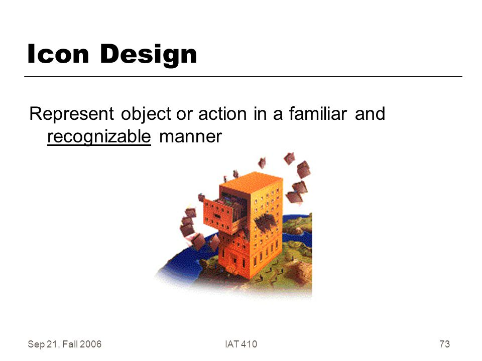 Sep 21, Fall 2006IAT 41073 Icon Design Represent object or action in a familiar and recognizable manner