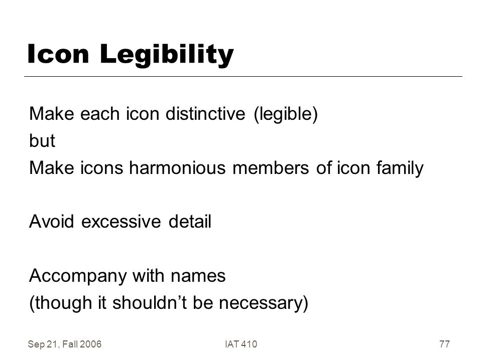 Sep 21, Fall 2006IAT 41077 Icon Legibility Make each icon distinctive (legible) but Make icons harmonious members of icon family Avoid excessive detail Accompany with names (though it shouldn't be necessary)