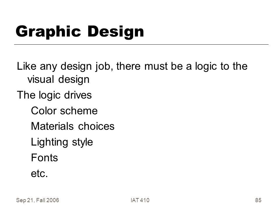 Sep 21, Fall 2006IAT 41085 Graphic Design Like any design job, there must be a logic to the visual design The logic drives Color scheme Materials choices Lighting style Fonts etc.