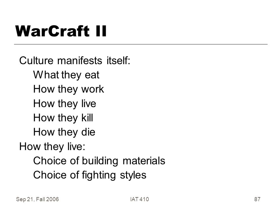 Sep 21, Fall 2006IAT 41087 WarCraft II Culture manifests itself: What they eat How they work How they live How they kill How they die How they live: Choice of building materials Choice of fighting styles