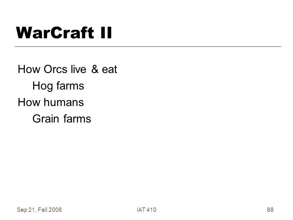Sep 21, Fall 2006IAT 41088 WarCraft II How Orcs live & eat Hog farms How humans Grain farms