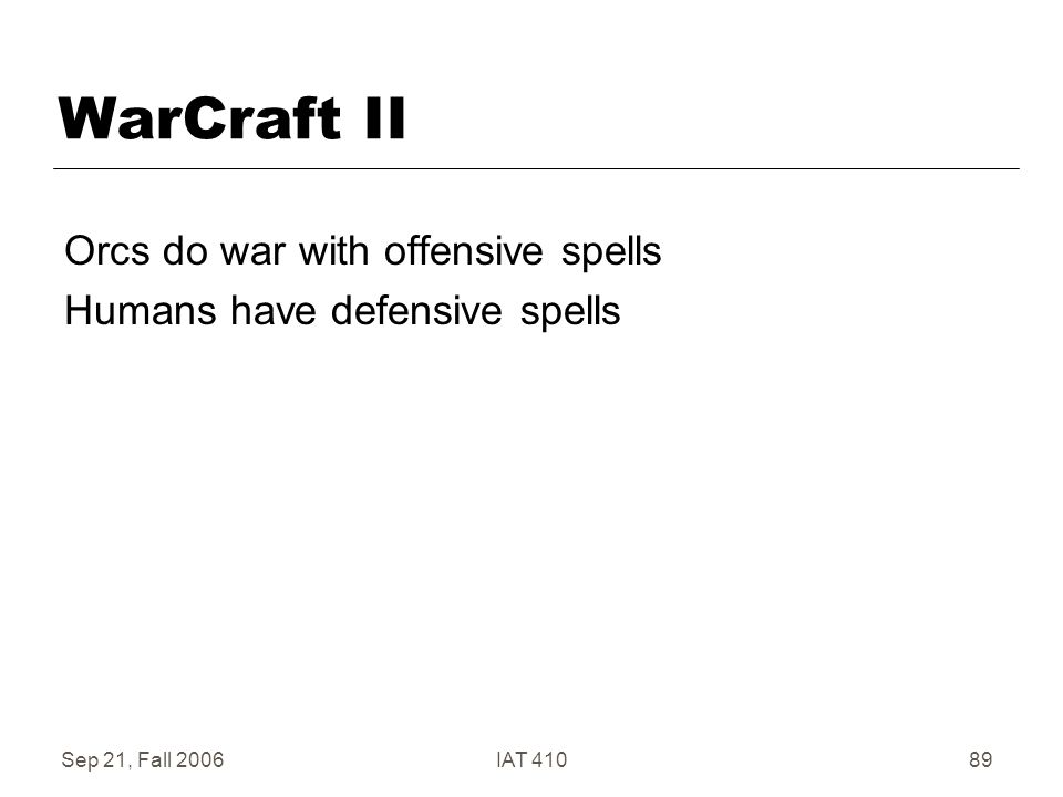Sep 21, Fall 2006IAT 41089 WarCraft II Orcs do war with offensive spells Humans have defensive spells