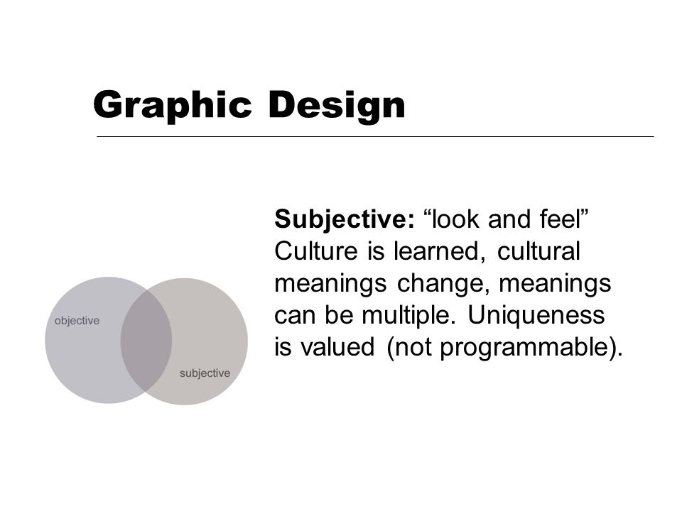 Graphic Design Subjective: look and feel Culture is learned, cultural meanings change, meanings can be multiple.