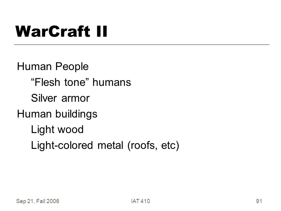 Sep 21, Fall 2006IAT 41091 WarCraft II Human People Flesh tone humans Silver armor Human buildings Light wood Light-colored metal (roofs, etc)