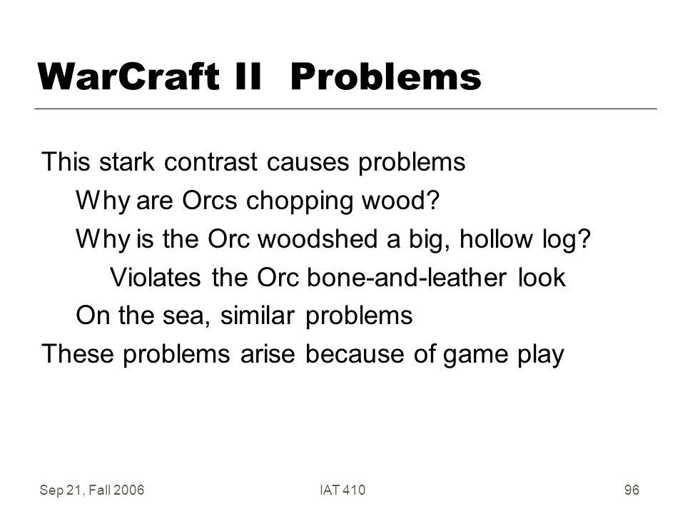 Sep 21, Fall 2006IAT 41096 WarCraft II Problems This stark contrast causes problems Why are Orcs chopping wood.