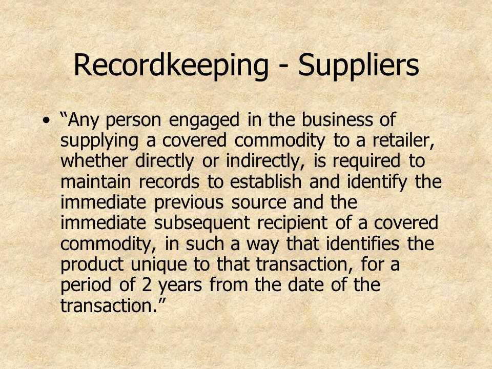 Recordkeeping - Suppliers Any person engaged in the business of supplying a covered commodity to a retailer, whether directly or indirectly, is required to maintain records to establish and identify the immediate previous source and the immediate subsequent recipient of a covered commodity, in such a way that identifies the product unique to that transaction, for a period of 2 years from the date of the transaction.