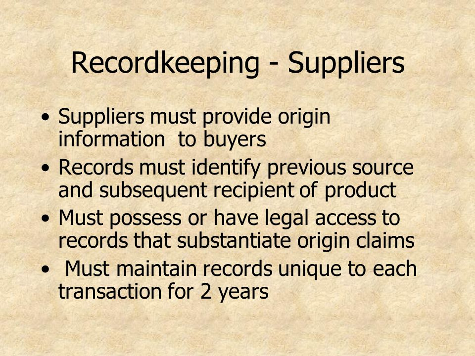 Recordkeeping - Suppliers Suppliers must provide origin information to buyers Records must identify previous source and subsequent recipient of product Must possess or have legal access to records that substantiate origin claims Must maintain records unique to each transaction for 2 years