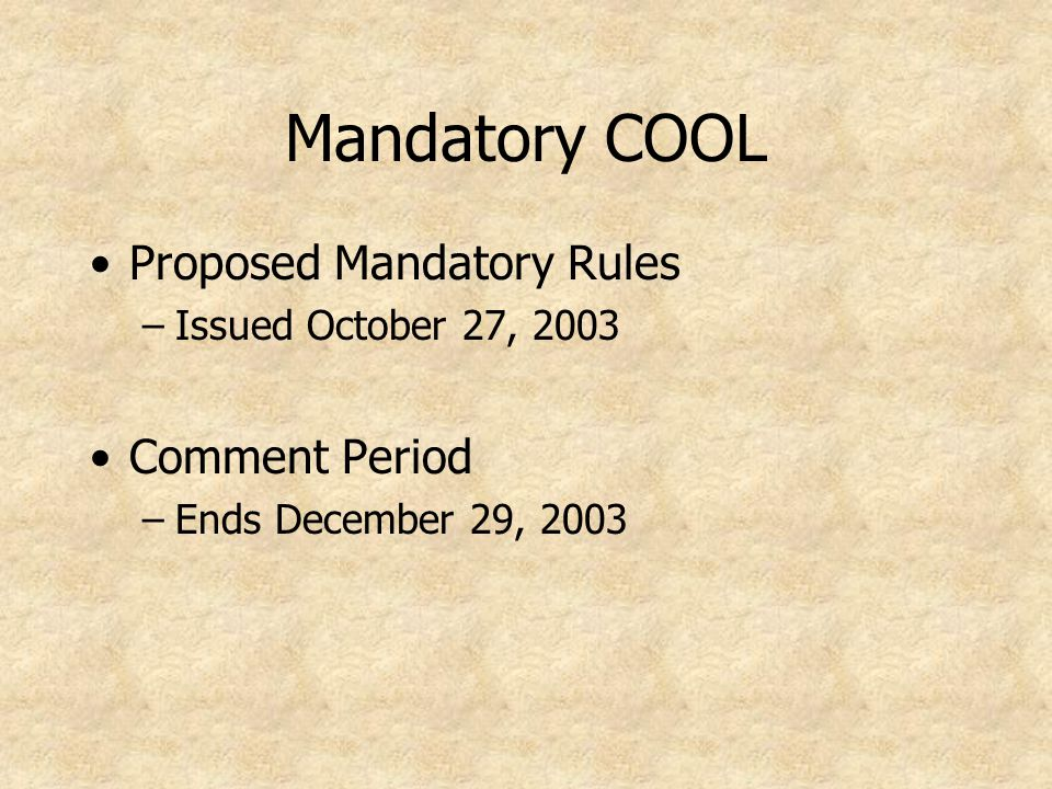 Mandatory COOL Proposed Mandatory Rules –Issued October 27, 2003 Comment Period –Ends December 29, 2003