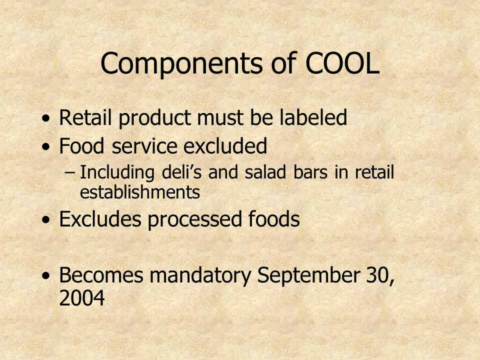 Components of COOL Retail product must be labeled Food service excluded –Including deli's and salad bars in retail establishments Excludes processed foods Becomes mandatory September 30, 2004