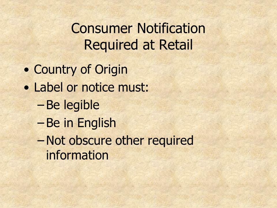 Consumer Notification Required at Retail Country of Origin Label or notice must: –Be legible –Be in English –Not obscure other required information