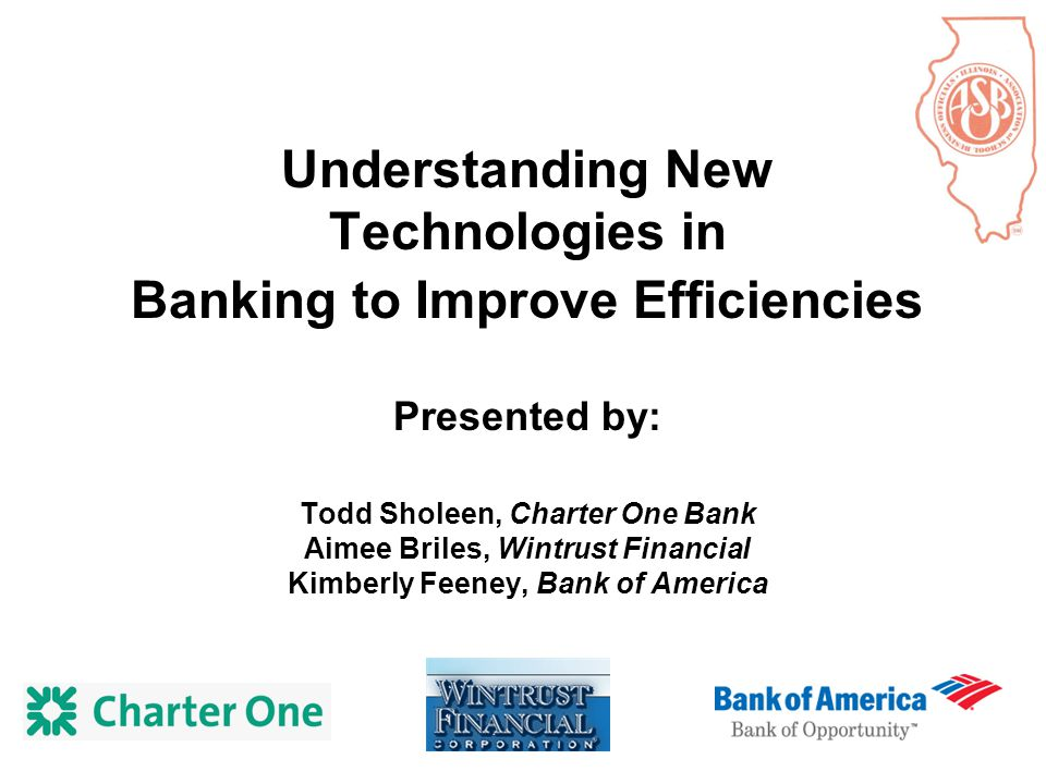Understanding New Technologies in Banking to Improve Efficiencies Presented by: Todd Sholeen, Charter One Bank Aimee Briles, Wintrust Financial Kimberly Feeney, Bank of America