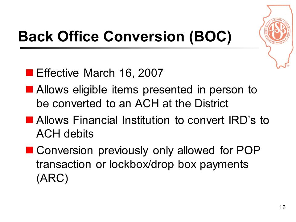 16 Back Office Conversion (BOC) Effective March 16, 2007 Allows eligible items presented in person to be converted to an ACH at the District Allows Financial Institution to convert IRD's to ACH debits Conversion previously only allowed for POP transaction or lockbox/drop box payments (ARC)