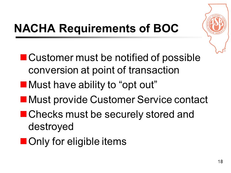 18 NACHA Requirements of BOC Customer must be notified of possible conversion at point of transaction Must have ability to opt out Must provide Customer Service contact Checks must be securely stored and destroyed Only for eligible items