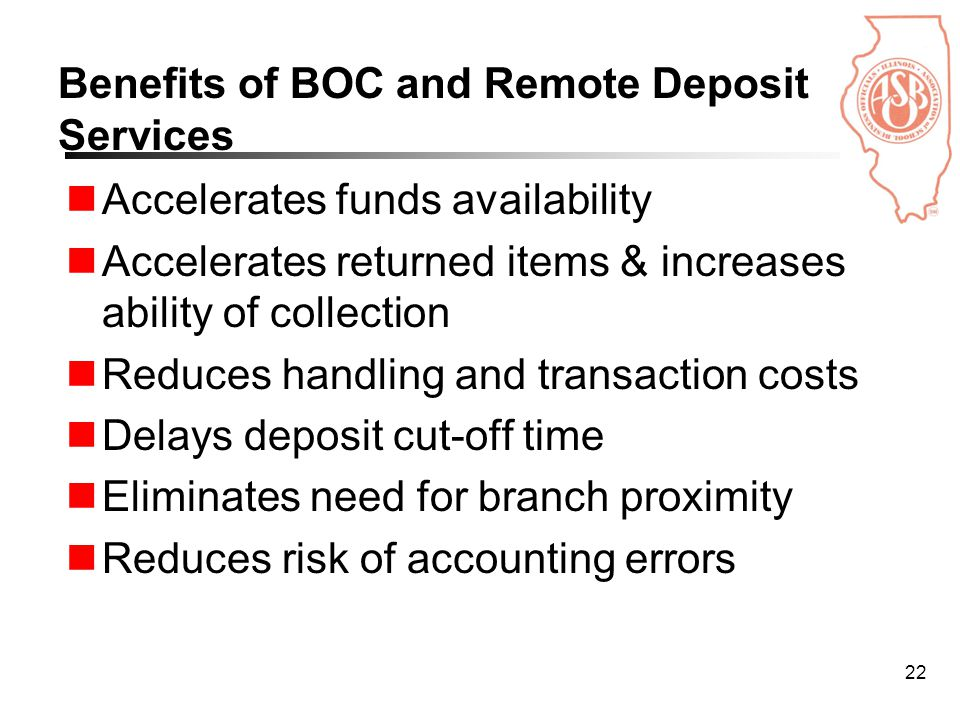 22 Benefits of BOC and Remote Deposit Services Accelerates funds availability Accelerates returned items & increases ability of collection Reduces handling and transaction costs Delays deposit cut-off time Eliminates need for branch proximity Reduces risk of accounting errors