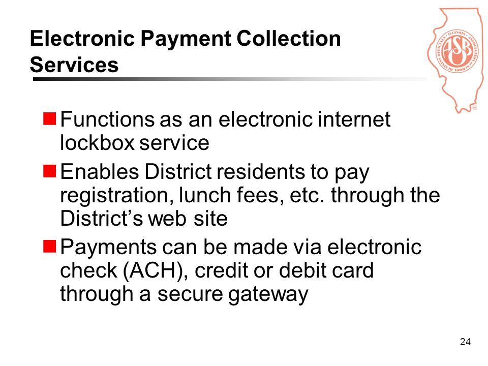 24 Electronic Payment Collection Services Functions as an electronic internet lockbox service Enables District residents to pay registration, lunch fees, etc.