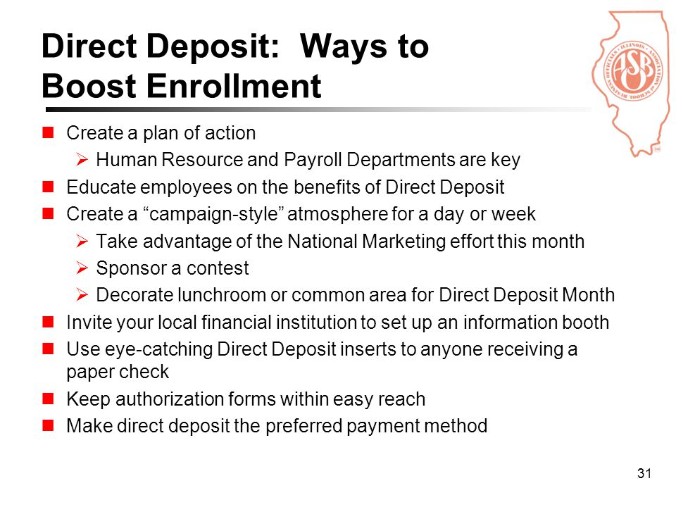 31 Direct Deposit: Ways to Boost Enrollment Create a plan of action  Human Resource and Payroll Departments are key Educate employees on the benefits of Direct Deposit Create a campaign-style atmosphere for a day or week  Take advantage of the National Marketing effort this month  Sponsor a contest  Decorate lunchroom or common area for Direct Deposit Month Invite your local financial institution to set up an information booth Use eye-catching Direct Deposit inserts to anyone receiving a paper check Keep authorization forms within easy reach Make direct deposit the preferred payment method